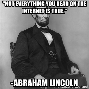 "Abraham Lincoln  - ""Not everything you read on the Internet is true."" -Abraham Lincoln"