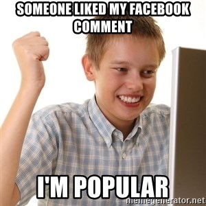 First Day on the internet kid - someone liked my facebook comment i'm popular