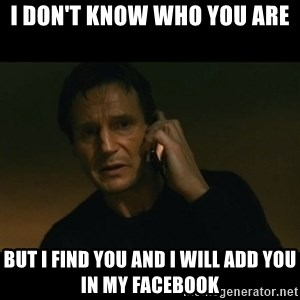 liam neeson taken - I Don't know who you are But I find you and i will add you in my facebook