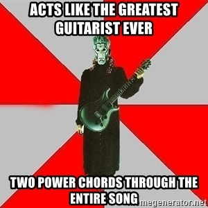 Nu-Metal Guitarist  - acts like the greatest guitarist ever two power chords through the entire song