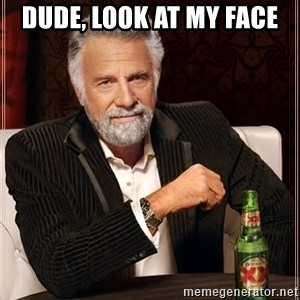 The Most Interesting Man In The World - dude, look at my face
