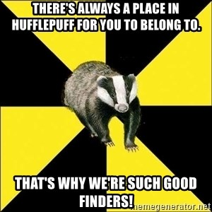PuffBadger - THERE'S ALWAYS A PLACE IN HUFFLEPUFF FOR YOU TO BELONG TO. that's why we're such good finders!