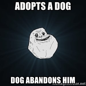 Forever Alone - adopts a dog dog abandons him