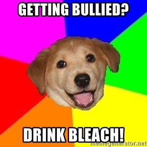 Advice Dog - getting bullied? drink bleach!