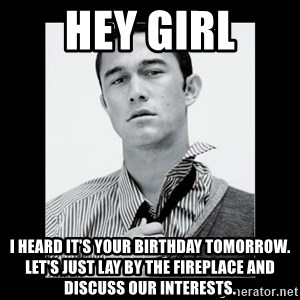 Hey Girl (Joseph Gordon-Levitt) - hey girl i heard it's your birthday tomorrow. let's just lay by the fireplace and discuss our interests.