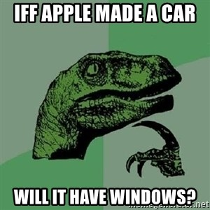 Philosoraptor - iff apple made a car  will it have windows?