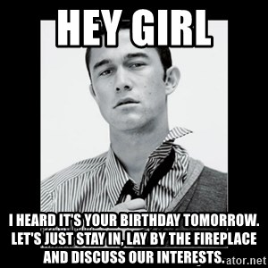 Hey Girl (Joseph Gordon-Levitt) - hey girl  i heard it's your birthday tomorrow. let's just stay in, lay by the fireplace and discuss our interests.