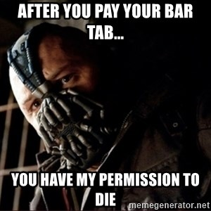 Bane Permission to Die - after you pay your bar tab... you have my permission to die