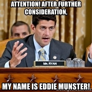Paul Ryan Meme  - attention! after further consideration, my name is eddie munster!