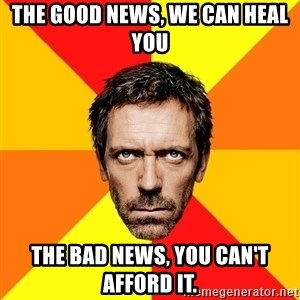 Diagnostic House - The good news, we can heal you the bad news, you can't afford it.