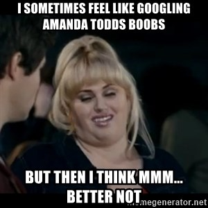 Better Not - i sometimes feel like googling amanda todds boobs but then i think mmm... better not