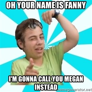 amigofer - OH YOUR NAME IS FANNY I'M GONNA CALL YOU MEGAN INSTEAD
