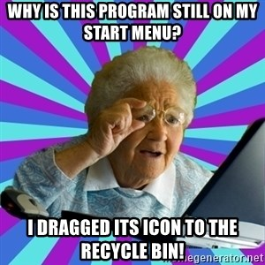 old lady - why is this program still on my start menu? i dragged its icon to the recycle bin!