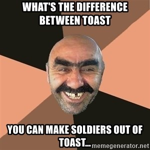 Provincial Man - WHAT'S THE DIFFERENCE BETWEEN TOAST  YOU CAN MAKE SOLDIERS OUT OF TOAST…