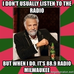 i dont usually - I DON'T USUALLY LISTEN TO THE RADIO BUT WHEN I DO, IT'S 88.9 RADIO MILWAUKEE
