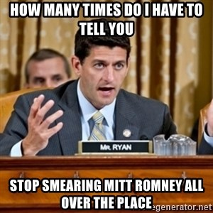 Paul Ryan Meme  - how many times do i have to tell you stop smearing mitt romney all over the place