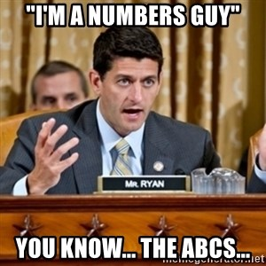 "Paul Ryan Meme  - ""I'm a numbers guy"" you know... the abcs..."