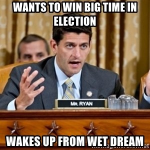 Paul Ryan Meme  - wants to win big time in election wakes up from wet dream
