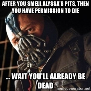 Only then you have my permission to die - AFTER YOU SMELL ALYSSA'S PITS, THEN YOU HAVE PERMISSION TO DIE ... WAIT YOU'LL ALREADY BE DEAD