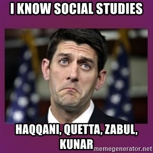 Sad Paul Ryan - i know social studies Haqqani, Quetta, Zabul, Kunar