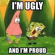 Ugly and i'm proud! - I'M UGLY  AND I'M PROUD