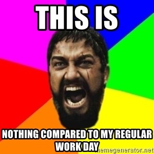 sparta - this is nothing compared to my regular work day