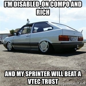 treiquilimei - I'M DISABLED ,ON COMPO AND RICH AND MY SPRINTER WILL BEAT A VTEC TRUST