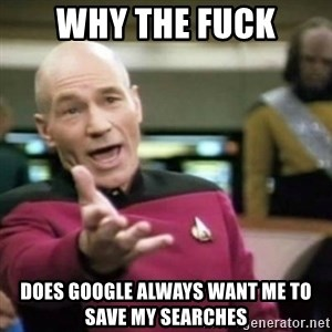 why tha fuck - why the fuck does google always want me to save my searches
