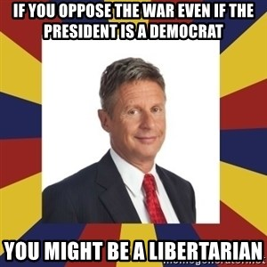 YouMightBeALibertarian - If you oppose the war even if the President is a Democrat You might be a Libertarian
