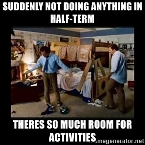 stepbrothers - Suddenly not doing anything in half-term Theres so much room for activities
