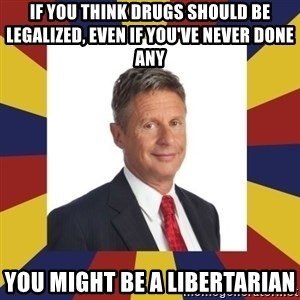YouMightBeALibertarian - If you think drugs should be legalized, even if you've never done any You might be a Libertarian