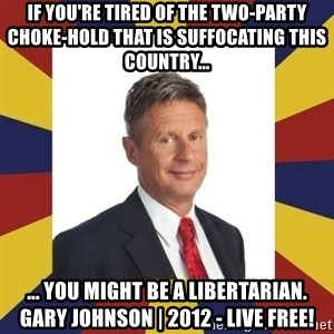 YouMightBeALibertarian - if you're tired of the two-party choke-hold that is suffocating this country...  ... you might be a libertarian. gary johnson | 2012 - live free!