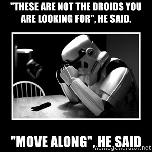 "Sad Trooper - ""these are not the droids you are looking for"", he said. ""move along"", he said"