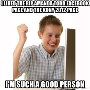 Computer kid - i liked the rip amanda todd facebook page and the kony 2012 page i'm such a good person