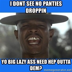 Major Payne - i DONT SEE NO PANTIES DROPPIN YO BIG LAZY ASS NEED HEP OUTTA DEM?