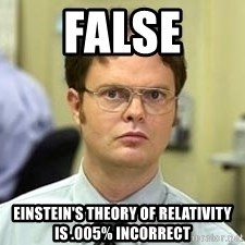 Dwight Shrute - FALSE Einstein's theory of relativity is .005% incorrect