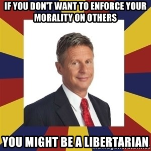 YouMightBeALibertarian - If you don't want to enforce your morality on others you might be a libertarian