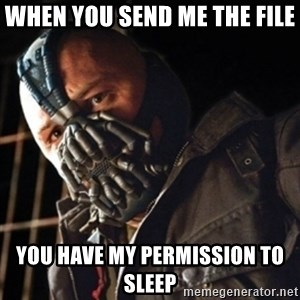 Only then you have my permission to die - when you send me the file  you have my permission to sleep