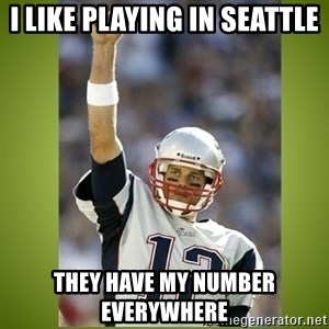 tom brady - I like playing in seattle They have my number everywhere