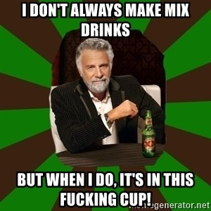 Beer guy - I don't always make mix drinks but when I do, it's in this fucking cup!