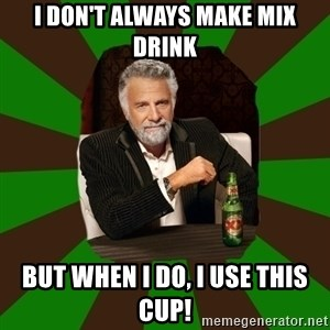 Beer guy - I don't always make mix drink But When I do, I use this cup!