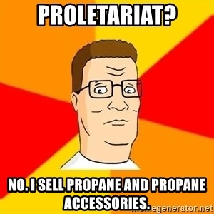 Hank Hill - Proletariat? No. I sell propane and propane accessories.