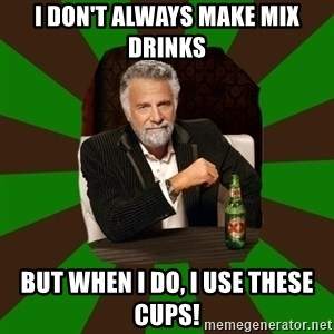 Beer guy - I don't Always make mix Drinks But when I do, I use these cups!