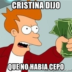 Shut up and take my money Fry blank - cristina dijo que no habia cepo