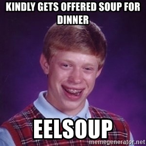 Bad Luck Brian - kindly gets offered soup for dinner eelsoup