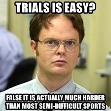 Dwight Shrute - TRials is easy? false it is actually much harder than most semi-difficult sports