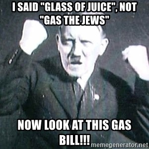 "Successful Hitler - I said ""glass of juice"", not ""gas the jews"" now look at this gas bill!!!"
