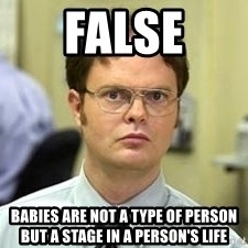 Dwight Shrute - FALSE Babies are not a type of person but a stage in a person's life