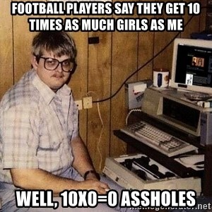 Nerd - football players say they get 10 times as much girls as me well, 10x0=0 assholes
