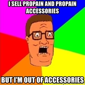 Hank Hill - I sell propain and propain accessories But i'm out of accessories